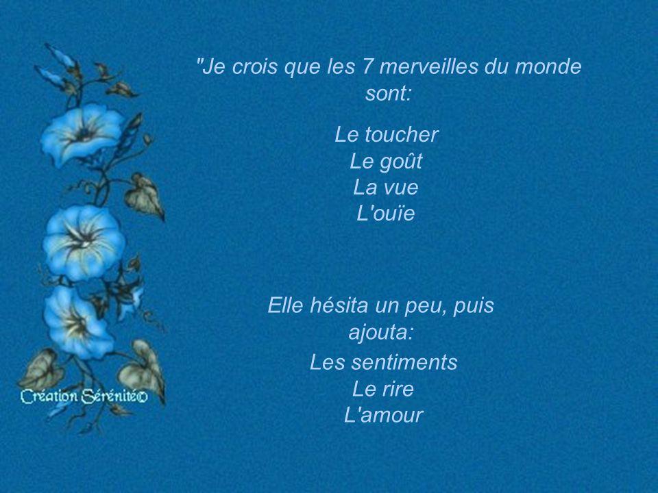Je crois que les 7 merveilles du monde sont: Le toucher Le goût La vue L ouïe Elle hésita un peu, puis ajouta: Les sentiments Le rire L amour