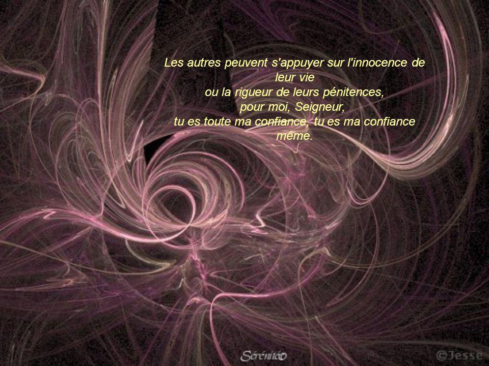 Les autres peuvent s appuyer sur l innocence de leur vie ou la rigueur de leurs pénitences, pour moi, Seigneur, tu es toute ma confiance, tu es ma confiance même.