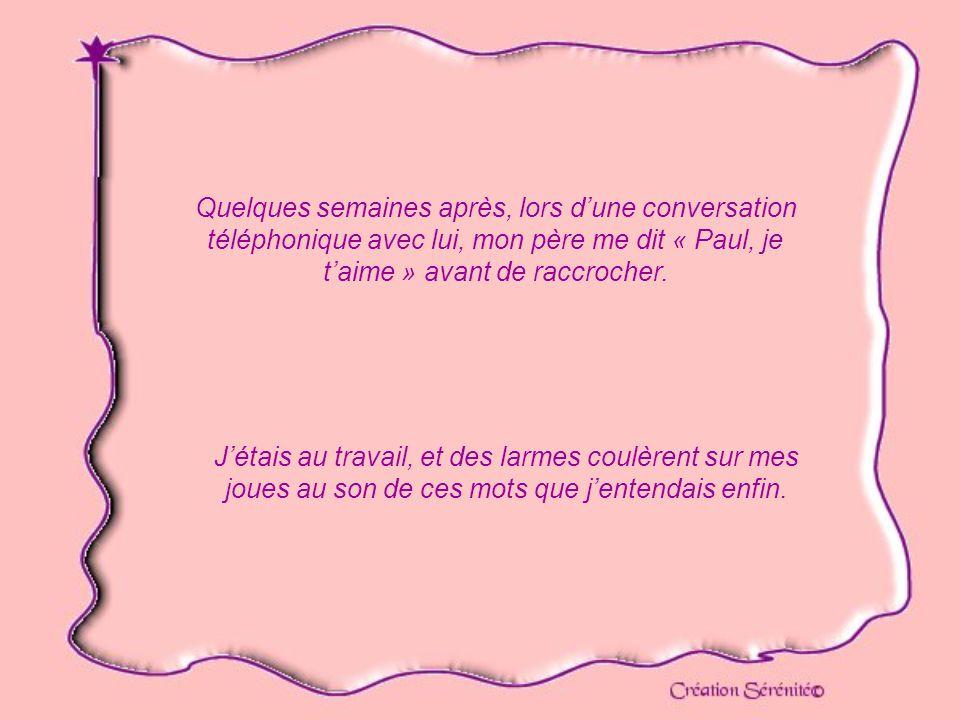 Quelques semaines après, lors dune conversation téléphonique avec lui, mon père me dit « Paul, je taime » avant de raccrocher.