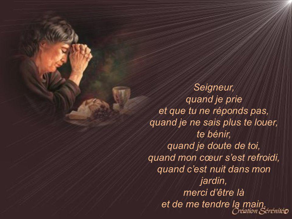 Seigneur, quand je prie et que tu ne réponds pas, quand je ne sais plus te louer, te bénir, quand je doute de toi, quand mon cœur sest refroidi, quand cest nuit dans mon jardin, merci dêtre là et de me tendre la main.