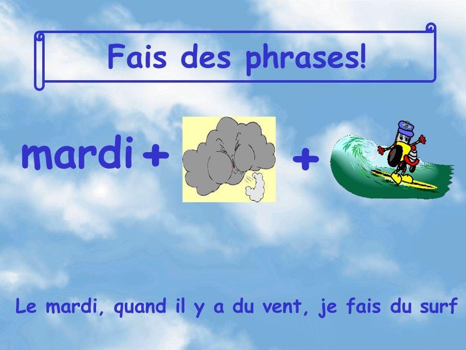 Fais des phrases! mardi + + Le mardi, quand il y a du vent, je fais du surf