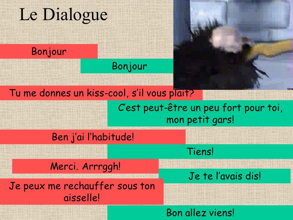 Le Dialogue Bonjour Tu me donnes un kiss-cool, sil vous plait? Cest peut-être un peu fort pour toi, mon petit gars! Ben jai lhabitude! Tiens! Merci. A