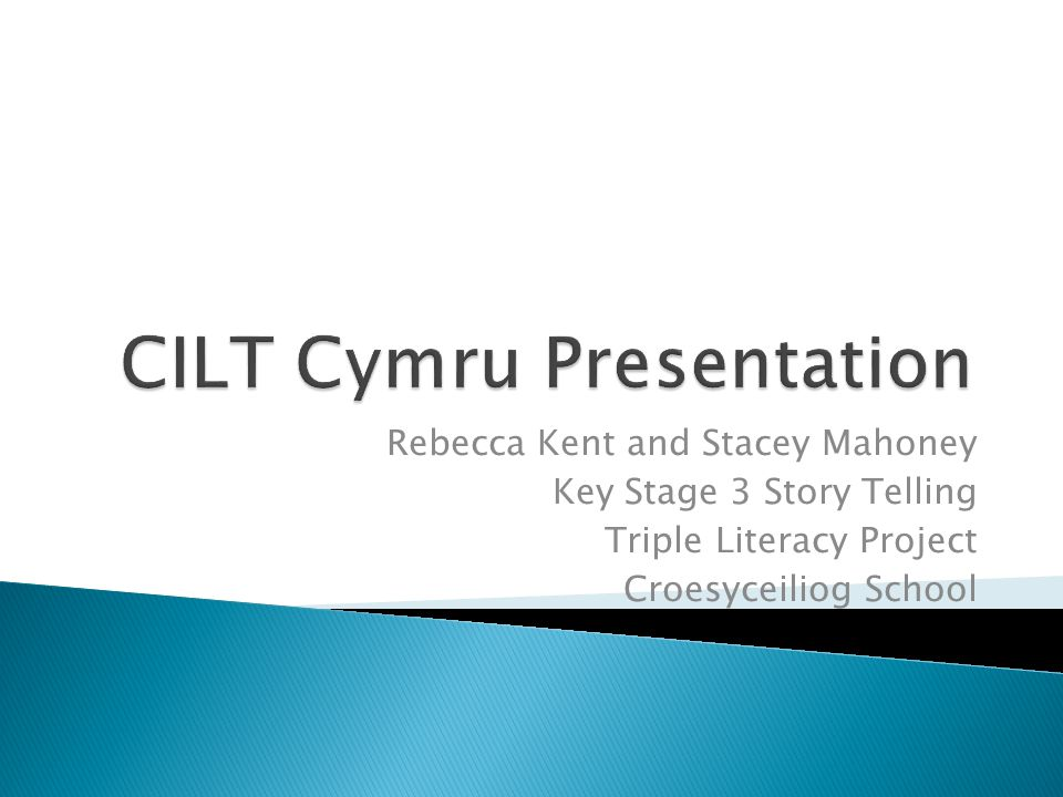 Rebecca Kent and Stacey Mahoney Key Stage 3 Story Telling Triple Literacy Project Croesyceiliog School
