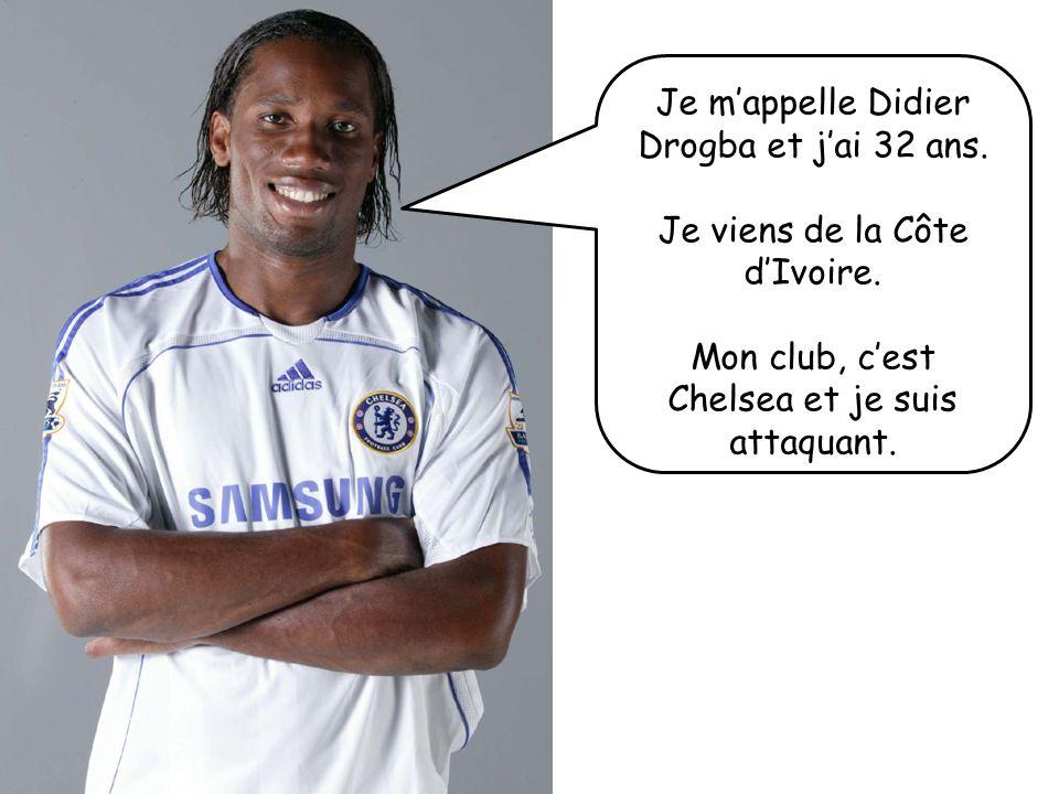 Je mappelle Didier Drogba et jai 32 ans. Je viens de la Côte dIvoire. Mon club, cest Chelsea et je suis attaquant.