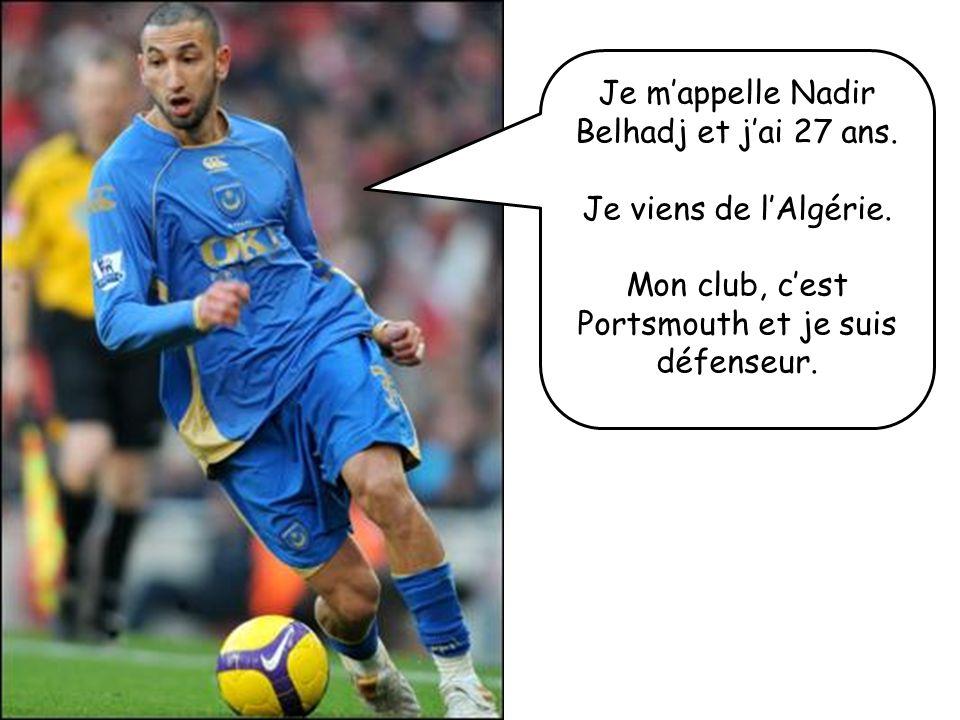 Je mappelle Nadir Belhadj et jai 27 ans. Je viens de lAlgérie. Mon club, cest Portsmouth et je suis défenseur.