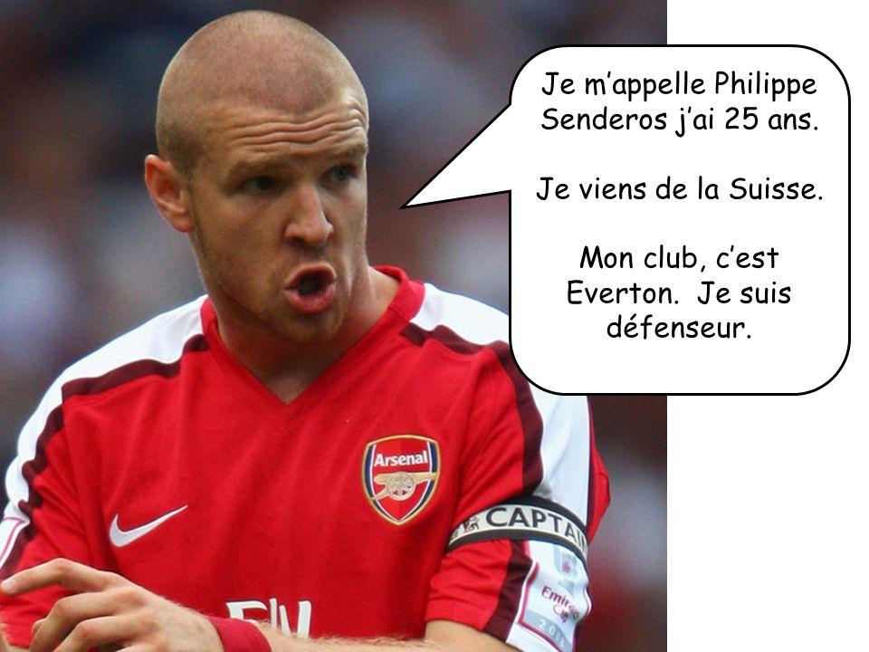 Je mappelle Philippe Senderos jai 25 ans. Je viens de la Suisse. Mon club, cest Everton. Je suis défenseur.