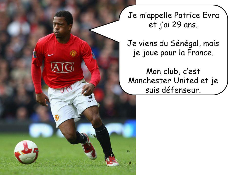 Je mappelle Patrice Evra et jai 29 ans. Je viens du Sénégal, mais je joue pour la France. Mon club, cest Manchester United et je suis défenseur.