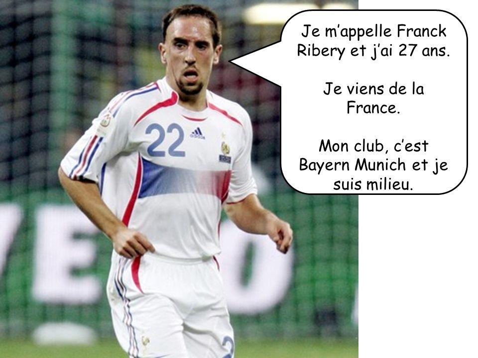 Je mappelle Franck Ribery et jai 27 ans. Je viens de la France. Mon club, cest Bayern Munich et je suis milieu.