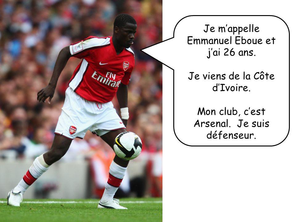 Je mappelle Emmanuel Eboue et jai 26 ans. Je viens de la Côte dIvoire. Mon club, cest Arsenal. Je suis défenseur.