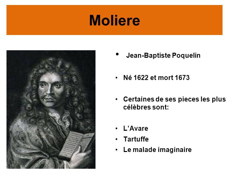 Moliere Jean-Baptiste Poquelin Né 1622 et mort 1673 Certaines de ses pieces les plus célèbres sont: LAvare Tartuffe Le malade imaginaire