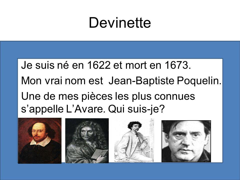 Devinette Je suis né en 1622 et mort en 1673. Mon vrai nom est Jean-Baptiste Poquelin. Une de mes pièces les plus connues sappelle LAvare. Qui suis-je