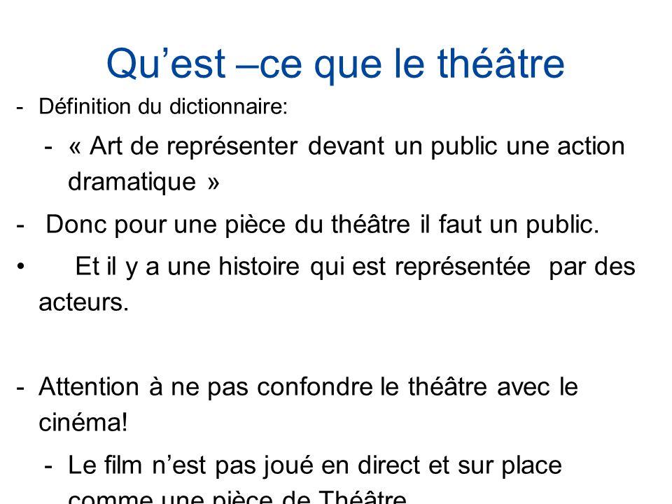 Quest –ce que le théâtre Définition du dictionnaire: « Art de représenter devant un public une action dramatique » Donc pour une pièce du théâtre il faut un public.