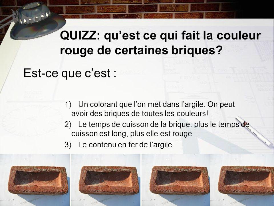 QUIZZ: quest ce qui fait la couleur rouge de certaines briques? Est-ce que cest : 1)Un colorant que lon met dans largile. On peut avoir des briques de