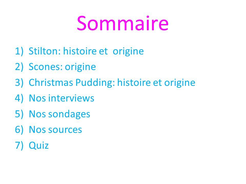 Sommaire 1)Stilton: histoire et origine 2)Scones: origine 3)Christmas Pudding: histoire et origine 4)Nos interviews 5)Nos sondages 6)Nos sources 7)Qui