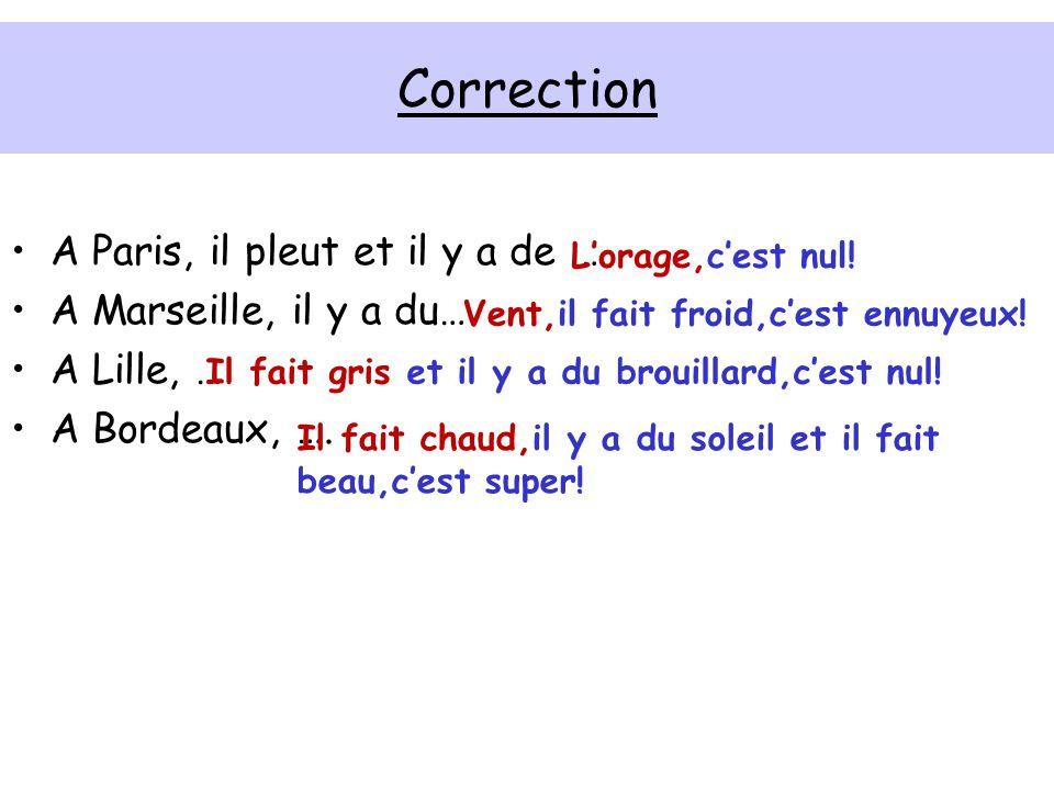 Correction A Paris, il pleut et il y a de … A Marseille, il y a du… A Lille, … A Bordeaux, ….