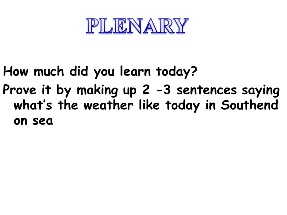 How much did you learn today? Prove it by making up 2 -3 sentences saying whats the weather like today in Southend on sea