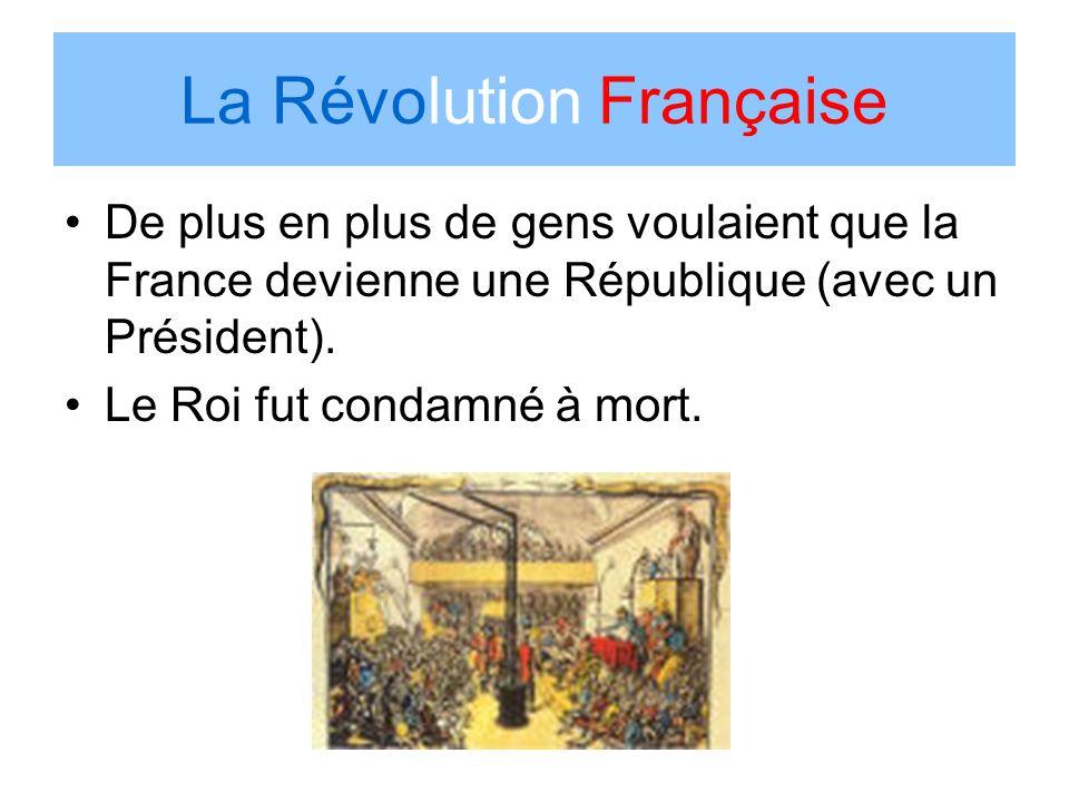La Révolution Française De plus en plus de gens voulaient que la France devienne une République (avec un Président). Le Roi fut condamné à mort.