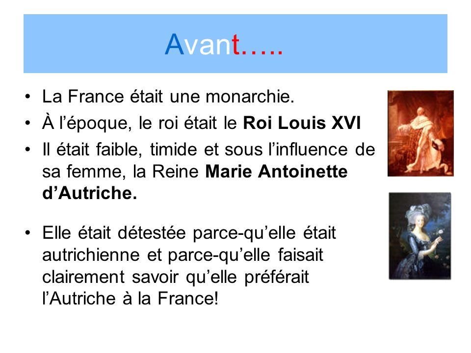 Avant….. La France était une monarchie. À lépoque, le roi était le Roi Louis XVI Il était faible, timide et sous linfluence de sa femme, la Reine Mari