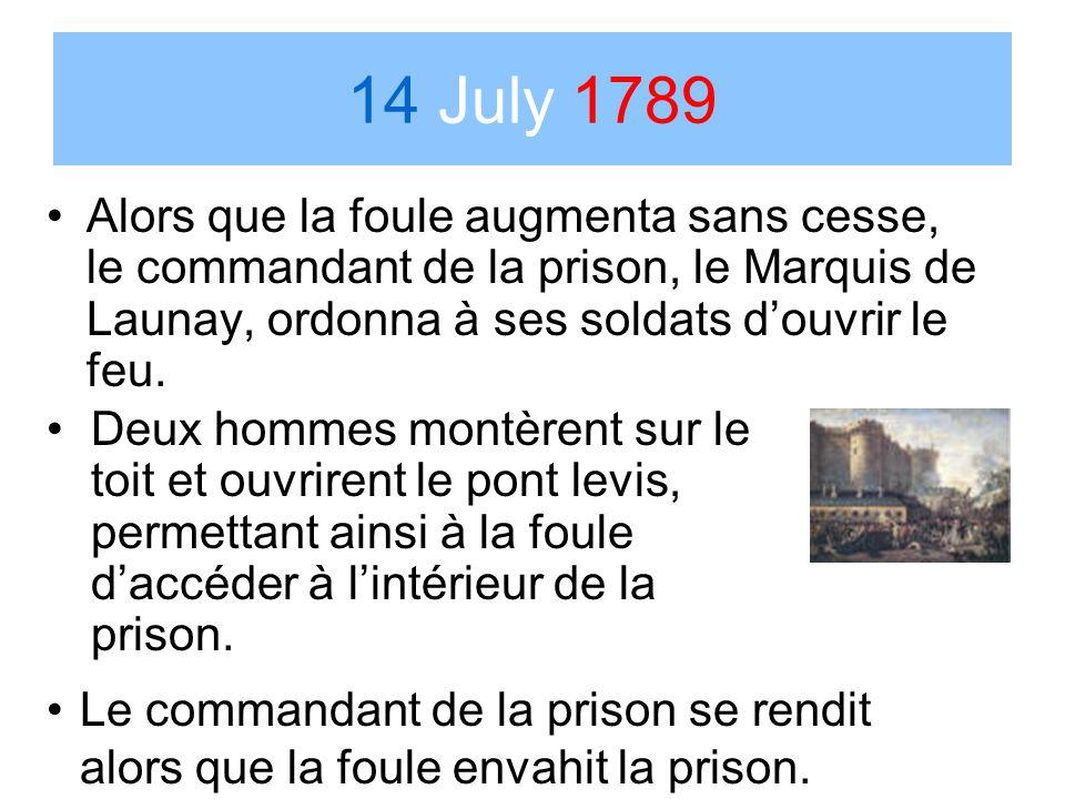 14 July 1789 Alors que la foule augmenta sans cesse, le commandant de la prison, le Marquis de Launay, ordonna à ses soldats douvrir le feu. Deux homm