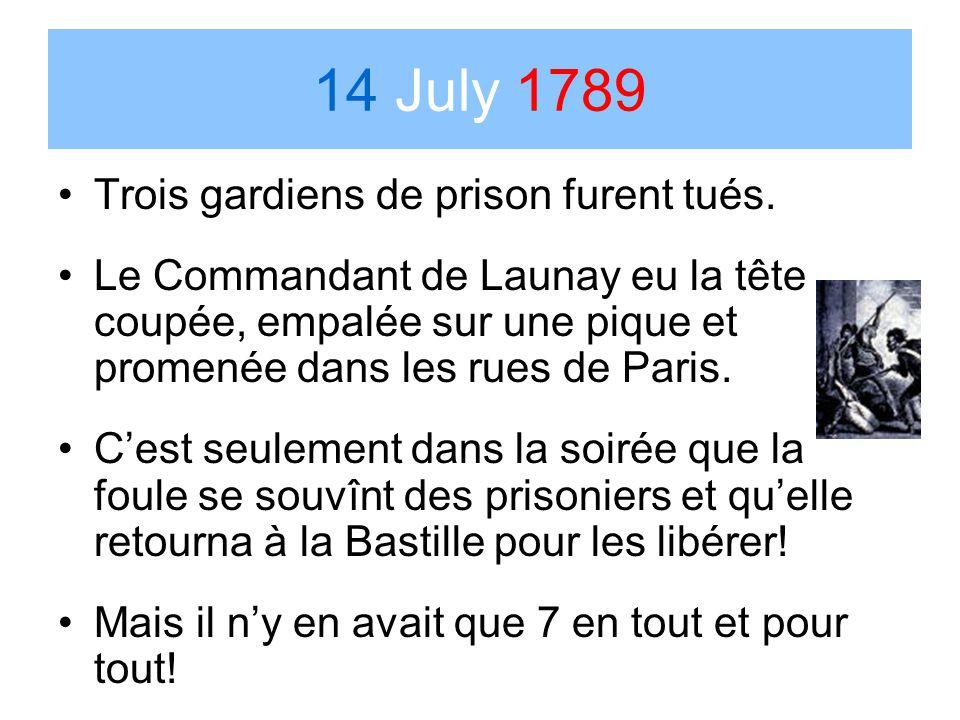 14 July 1789 Trois gardiens de prison furent tués. Le Commandant de Launay eu la tête coupée, empalée sur une pique et promenée dans les rues de Paris
