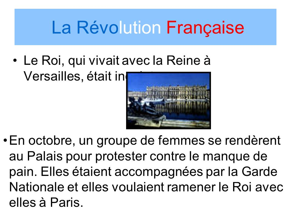 La Révolution Française Le Roi, qui vivait avec la Reine à Versailles, était inquiet. En octobre, un groupe de femmes se rendèrent au Palais pour prot