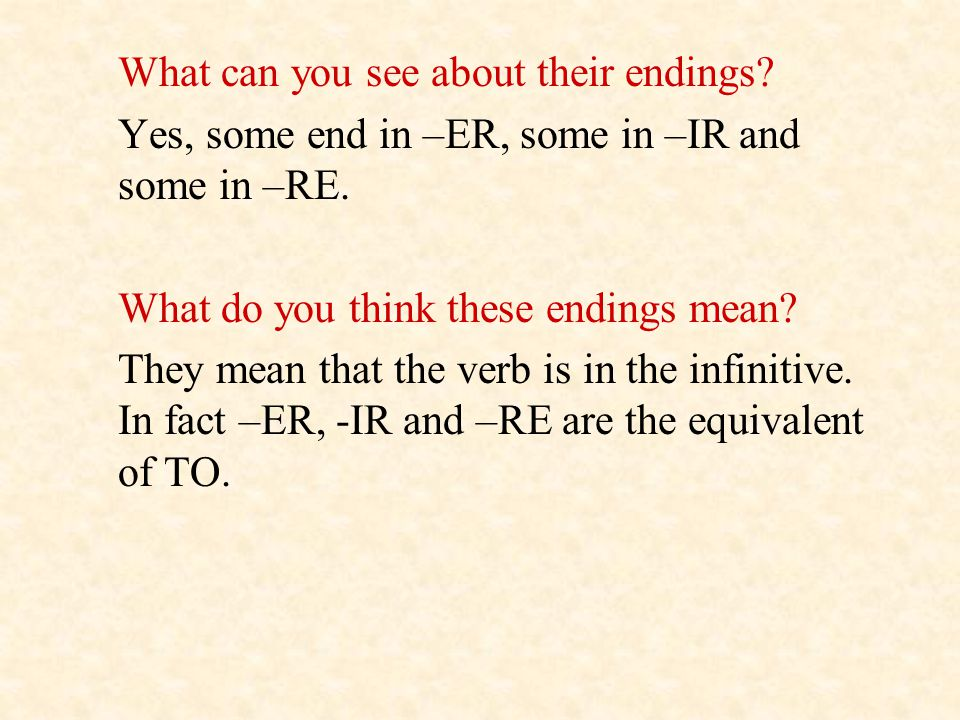 What can you see about their endings? Yes, some end in –ER, some in –IR and some in –RE. What do you think these endings mean? They mean that the verb
