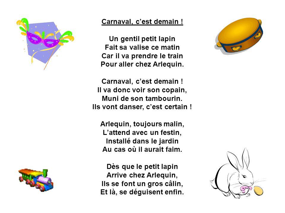 Carnaval, cest demain ! Un gentil petit lapin Fait sa valise ce matin Car il va prendre le train Pour aller chez Arlequin. Carnaval, cest demain ! Il