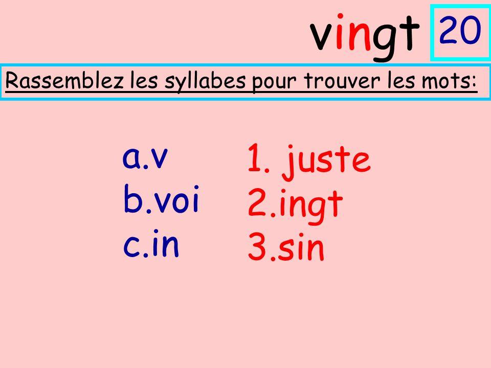 a.v b.voi c.in Rassemblez les syllabes pour trouver les mots: vingt 20 1. juste 2.ingt 3.sin