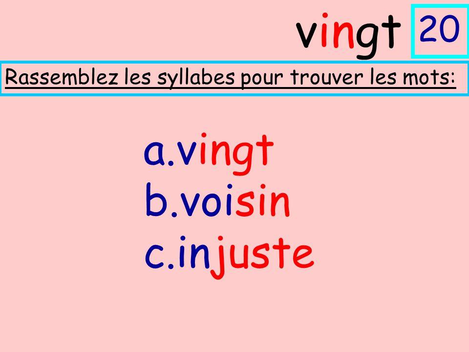 a.vingt b.voisin c.injuste Rassemblez les syllabes pour trouver les mots: vingt 20