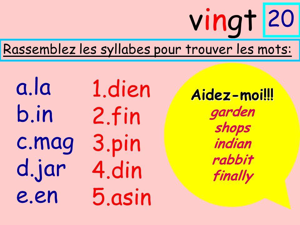 a.la b.in c.mag d.jar e.en Rassemblez les syllabes pour trouver les mots: vingt 20 1.dien 2.fin 3.pin 4.din 5.asin Aidez-moi!!! garden shops indian ra