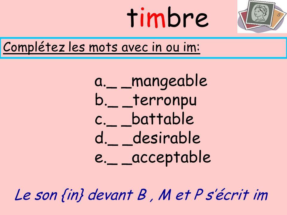 a._ _mangeable b._ _terronpu c._ _battable d._ _desirable e._ _acceptable Complétez les mots avec in ou im: timbre Le son {in} devant B, M et P sécrit