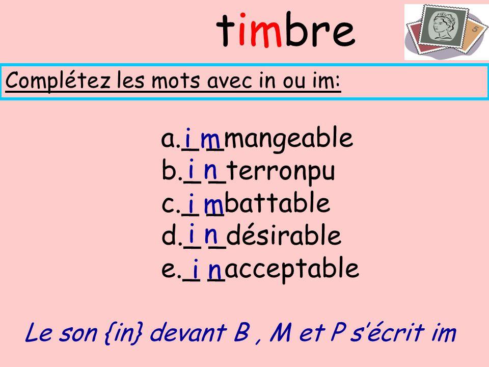 a._ _mangeable b._ _terronpu c._ _battable d._ _désirable e._ _acceptable Complétez les mots avec in ou im: timbre Le son {in} devant B, M et P sécrit