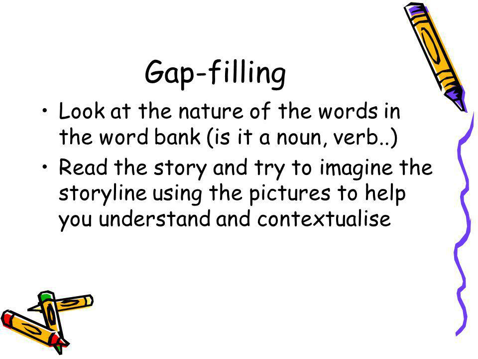 Gap-filling Look at the nature of the words in the word bank (is it a noun, verb..) Read the story and try to imagine the storyline using the pictures