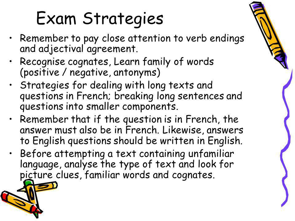 Exam Strategies Remember to pay close attention to verb endings and adjectival agreement. Recognise cognates, Learn family of words (positive / negati