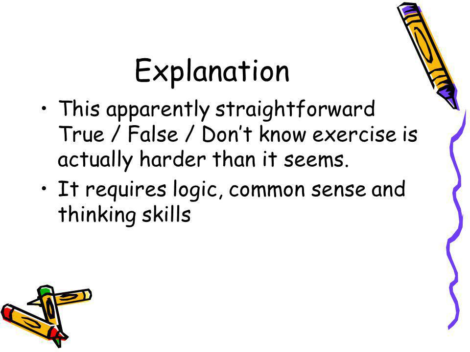 Explanation This apparently straightforward True / False / Dont know exercise is actually harder than it seems. It requires logic, common sense and th