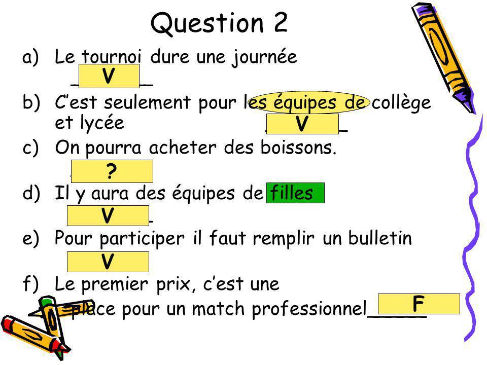 Question 2 a)Le tournoi dure une journée _______ b)Cest seulement pour les équipes de collège et lycée_______ c)On pourra acheter des boissons. ______
