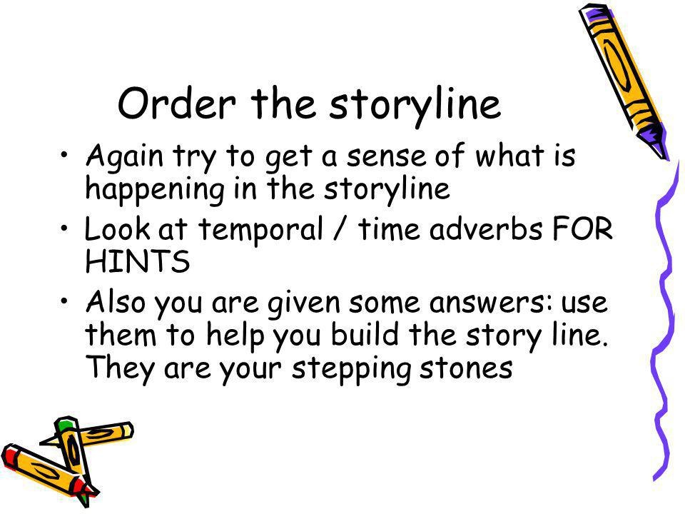 Order the storyline Again try to get a sense of what is happening in the storyline Look at temporal / time adverbs FOR HINTS Also you are given some answers: use them to help you build the story line.