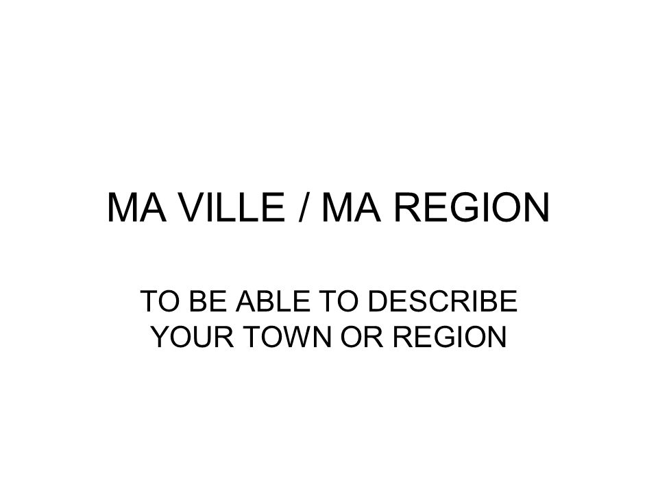 MA VILLE / MA REGION TO BE ABLE TO DESCRIBE YOUR TOWN OR REGION