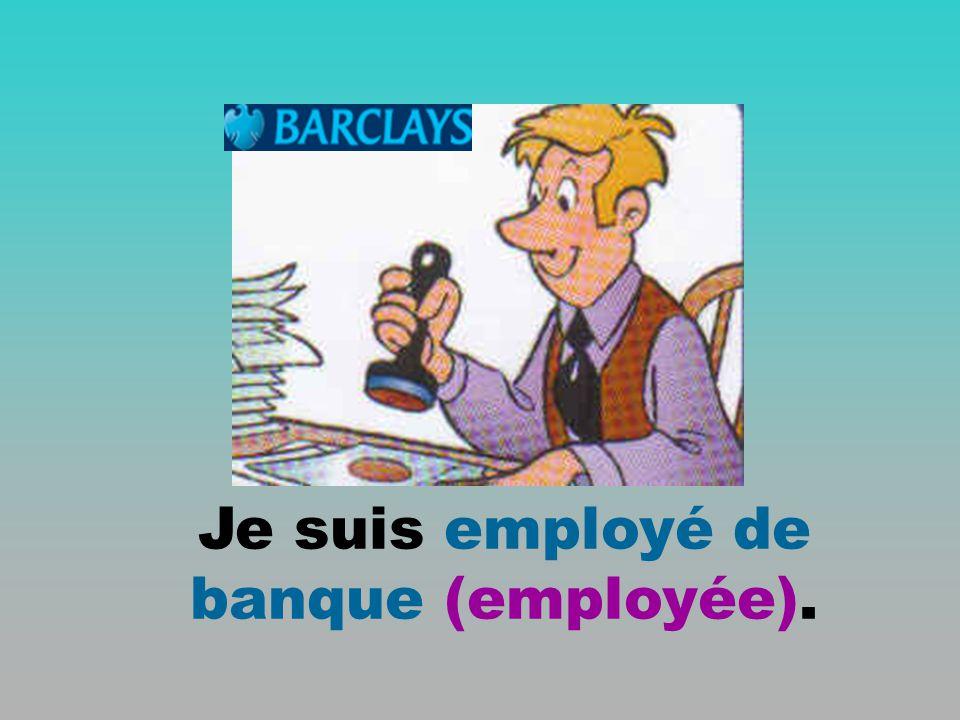 Je suis employé de banque (employée).