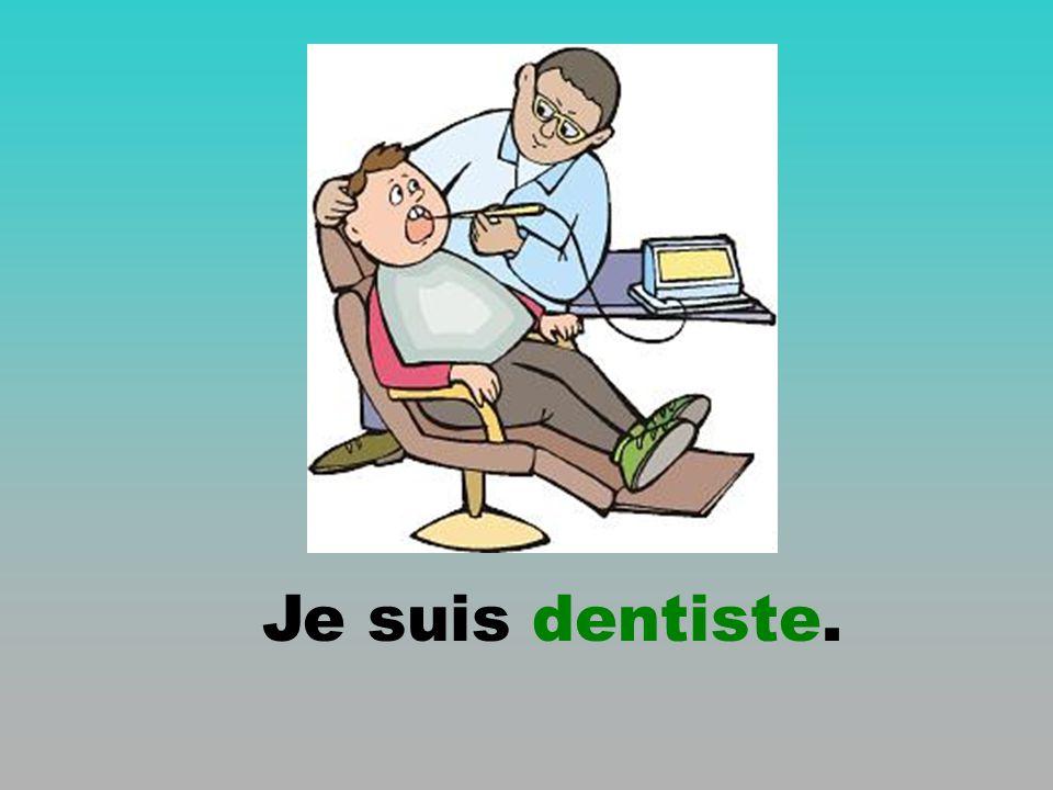 Je suis dentiste.