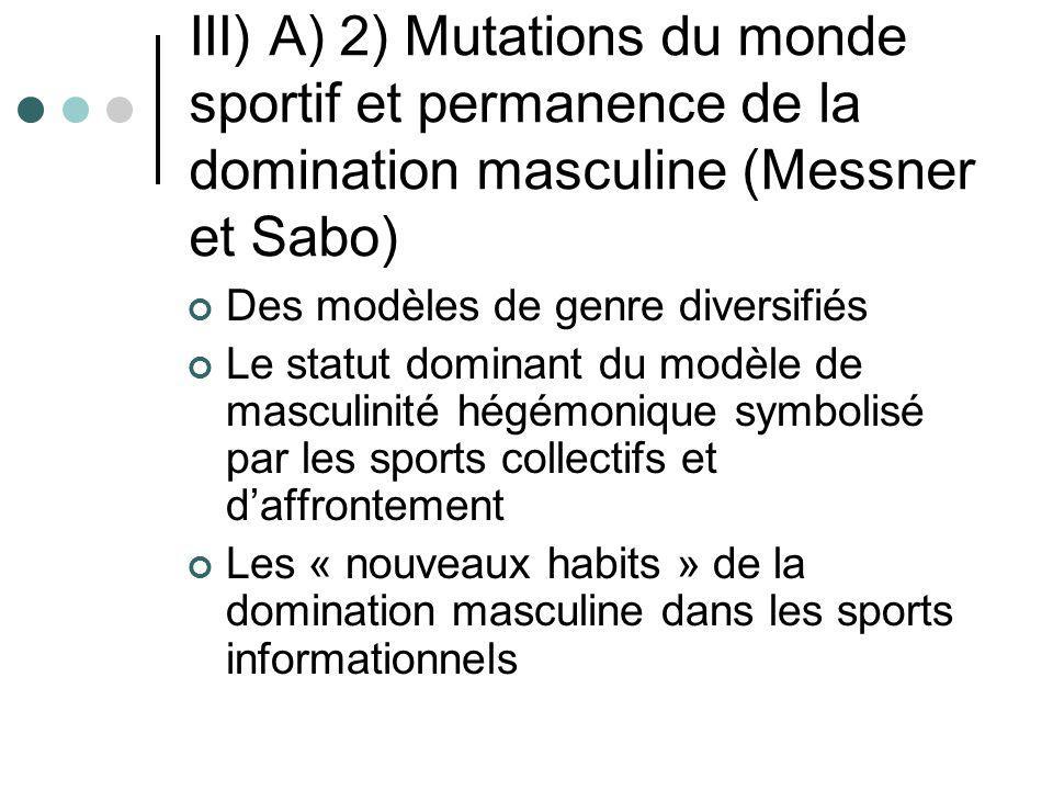 III) A) 2) Mutations du monde sportif et permanence de la domination masculine (Messner et Sabo) Des modèles de genre diversifiés Le statut dominant d