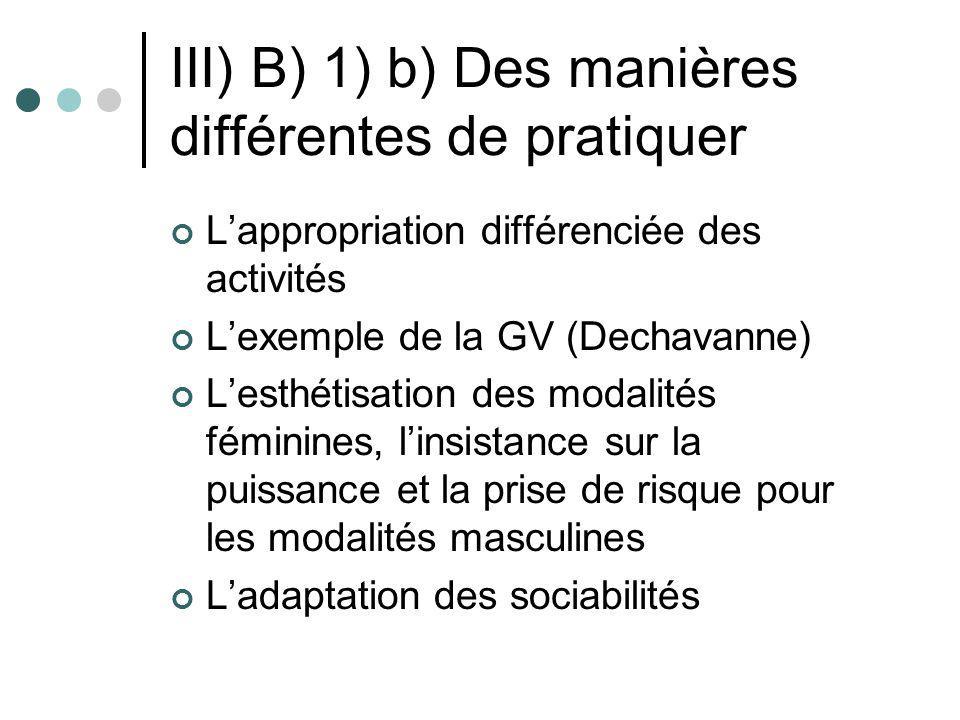 III) B) 1) b) Des manières différentes de pratiquer Lappropriation différenciée des activités Lexemple de la GV (Dechavanne) Lesthétisation des modali