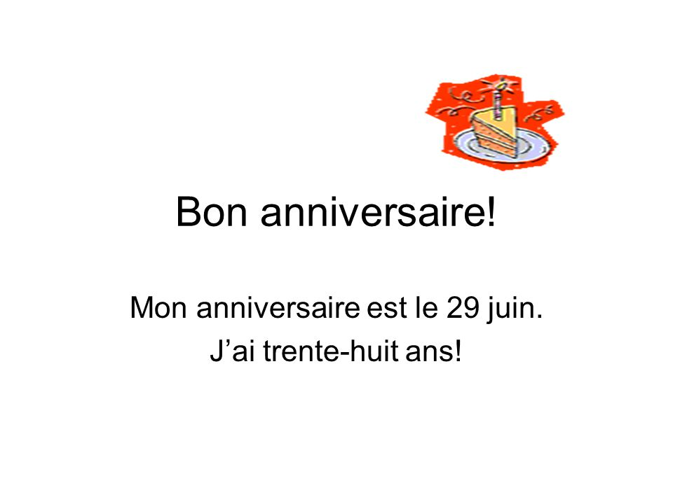 Bon anniversaire! Mon anniversaire est le 29 juin. Jai trente-huit ans!