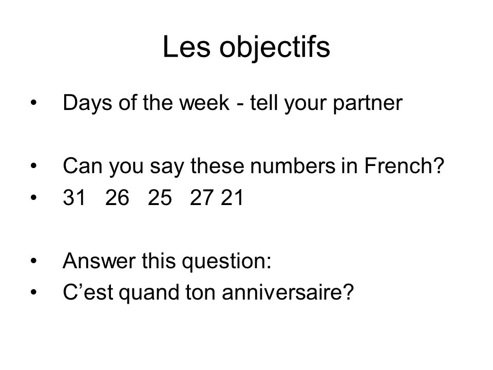 Les objectifs Days of the week - tell your partner Can you say these numbers in French? 31 26 25 27 21 Answer this question: Cest quand ton anniversai