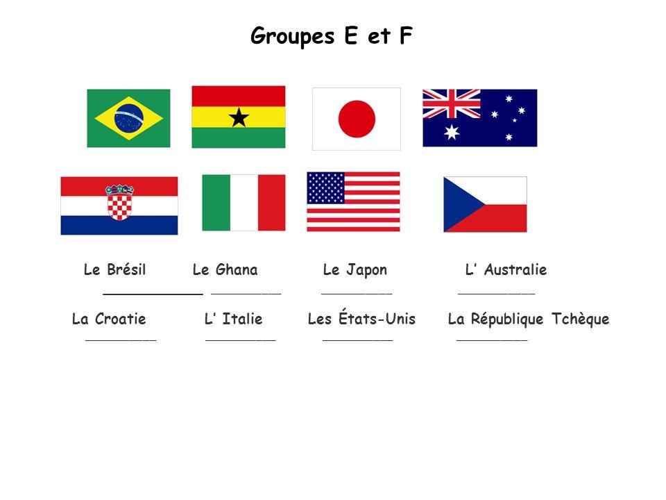 Groupes E et F La Croatie L Italie Les États-Unis La République Tchèque ______________________ ___________ ___________ Le Brésil Le Ghana Le Japon L Australie ___________ ___________ ___________ ____________
