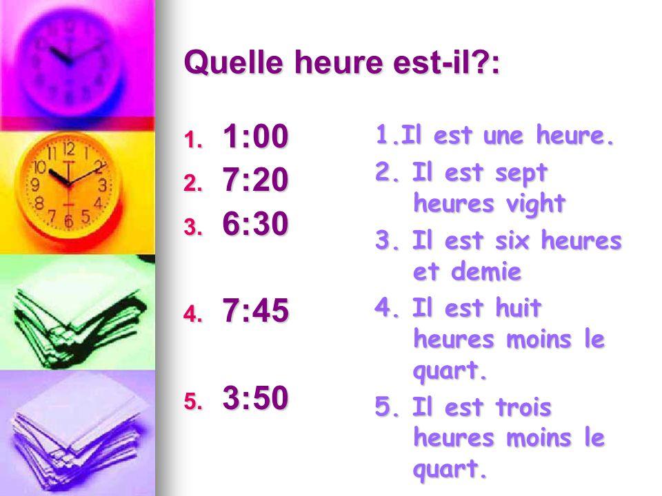 Quelle heure est-il?: 1. 1:00 2. 7:20 3. 6:30 4. 7:45 5. 3:50 1.Il est une heure. 2. Il est sept heures vight 3. Il est six heures et demie 4. Il est