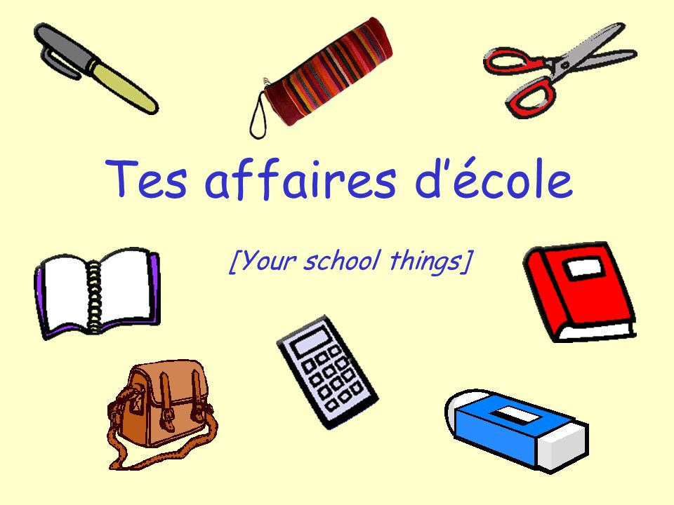 Tes affaires décole [Your school things]