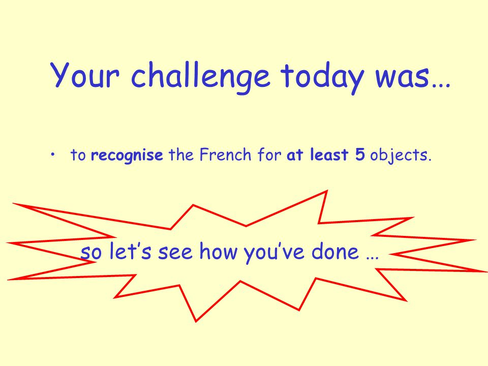 Your challenge today was… to recognise the French for at least 5 objects.