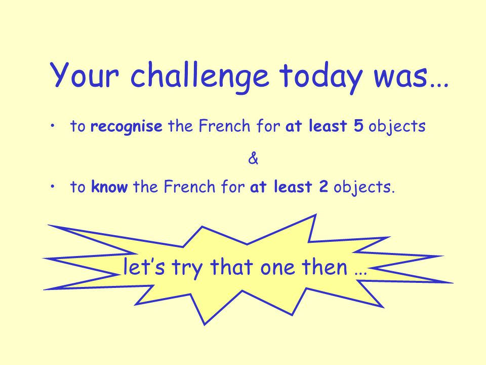 Your challenge today was… to recognise the French for at least 5 objects to know the French for at least 2 objects.