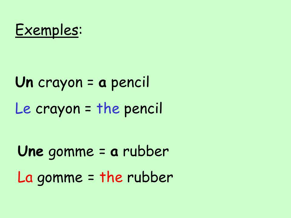 Exemples: Un crayon = a pencil Le crayon = the pencil Une gomme = a rubber La gomme = the rubber